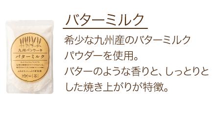 バターミルク 希少な九州産のバターミルクパウダーを使用。バターのような香りと、しっとりとした焼き上がりが特徴。