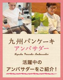 九州パンケーキアンバサダー、活躍中のアンバサダーをご紹介!