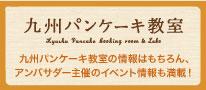 九州パンケーキ教室。九州パンケーキ教室の情報はもちろん、アンバサダー主催のイベント情報も満載!